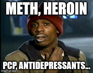 Y'all Got Any More Of That Meme | METH, HEROIN PCP, ANTIDEPRESSANTS... | image tagged in memes,yall got any more of | made w/ Imgflip meme maker