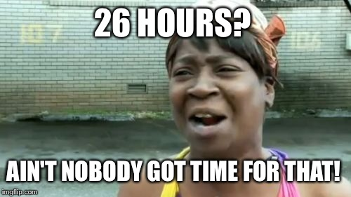 Aint Nobody Got Time For That Meme | 26 HOURS? AIN'T NOBODY GOT TIME FOR THAT! | image tagged in memes,aint nobody got time for that | made w/ Imgflip meme maker