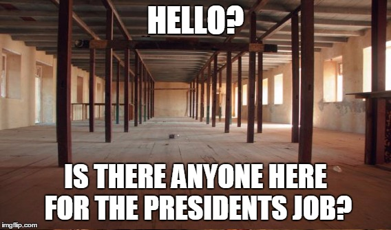 HELLO? IS THERE ANYONE HERE FOR THE PRESIDENTS JOB? | made w/ Imgflip meme maker