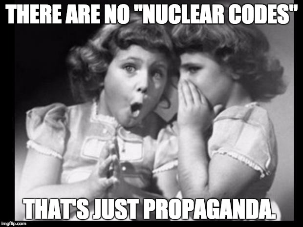 "Psst I'll let you in on a secret | THERE ARE NO ""NUCLEAR CODES"" THAT'S JUST PROPAGANDA. 