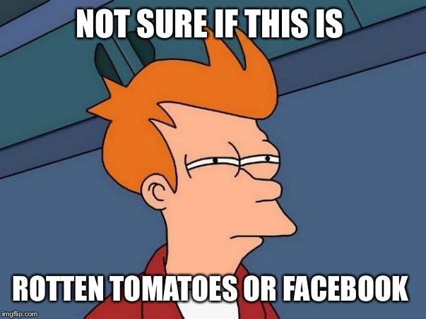 Not sure if this is Rotten Tomatoes or Facebook  | NOT SURE IF THIS IS ROTTEN TOMATOES OR FACEBOOK | image tagged in not sure if- fry,not sure if,futurama fry,futurama,comics/cartoons,cartoon | made w/ Imgflip meme maker