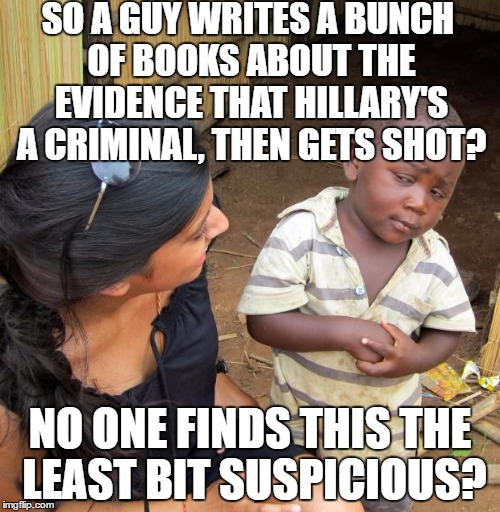 Seriously, do your job Investigators! | SO A GUY WRITES A BUNCH OF BOOKS ABOUT THE EVIDENCE THAT HILLARY'S A CRIMINAL, THEN GETS SHOT? NO ONE FINDS THIS THE LEAST BIT SUSPICIOUS? | image tagged in 3rd world sceptical child | made w/ Imgflip meme maker