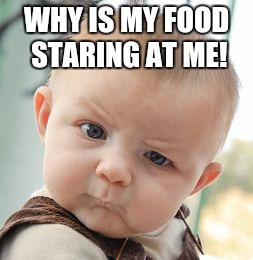 Skeptical Baby Meme | WHY IS MY FOOD STARING AT ME! | image tagged in memes,skeptical baby | made w/ Imgflip meme maker