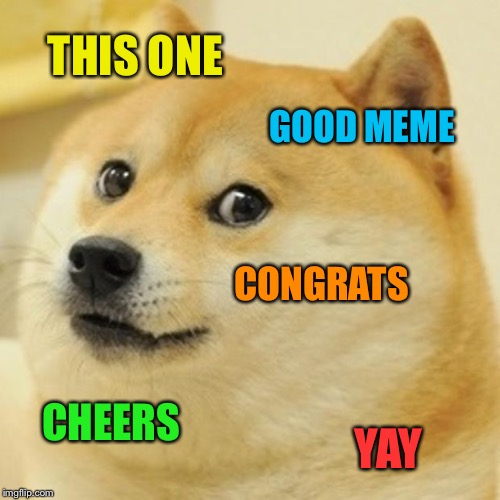 Doge Meme | THIS ONE GOOD MEME CONGRATS CHEERS YAY | image tagged in memes,doge | made w/ Imgflip meme maker