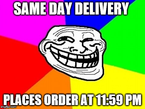 Troll Face Colored Meme | SAME DAY DELIVERY PLACES ORDER AT 11:59 PM | image tagged in memes,troll face colored | made w/ Imgflip meme maker