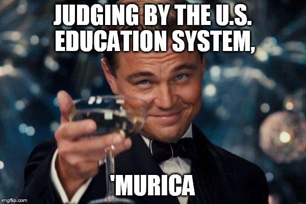 Leonardo Dicaprio Cheers Meme | JUDGING BY THE U.S. EDUCATION SYSTEM, 'MURICA | image tagged in memes,leonardo dicaprio cheers | made w/ Imgflip meme maker