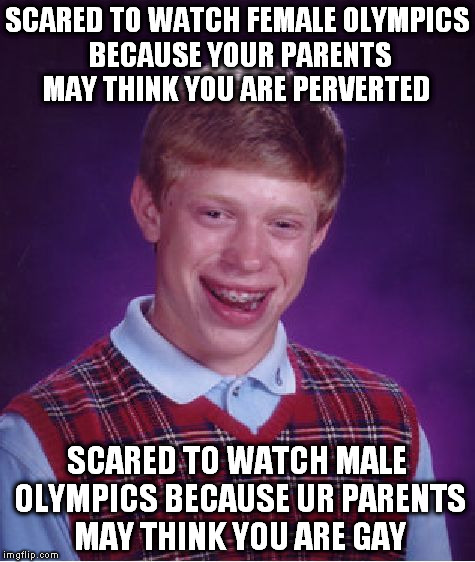 Bad Luck Brian Meme | SCARED TO WATCH FEMALE OLYMPICS BECAUSE YOUR PARENTS MAY THINK YOU ARE PERVERTED SCARED TO WATCH MALE OLYMPICS BECAUSE UR PARENTS MAY THINK  | image tagged in memes,bad luck brian,AdviceAnimals | made w/ Imgflip meme maker