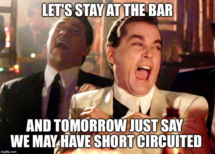 Good Fellas Circuit Hillarious Short  | LET'S STAY AT THE BAR AND TOMORROW JUST SAY   WE MAY HAVE SHORT CIRCUITED | image tagged in memes,good fellas hilarious,hillary clinton,short circuit,bar,funny memes | made w/ Imgflip meme maker