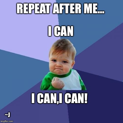 Success Kid | REPEAT AFTER ME... I CAN,I CAN! I CAN ~J | image tagged in memes,success kid,positivity,positive thinking | made w/ Imgflip meme maker