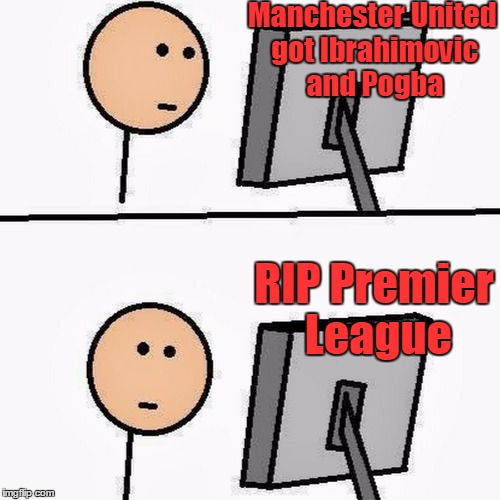 stickman | Manchester United got Ibrahimovic and Pogba RIP Premier League | image tagged in stickman | made w/ Imgflip meme maker