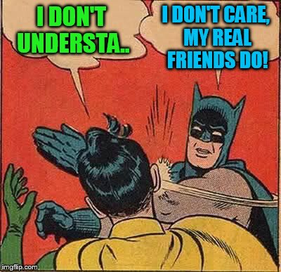 Batman Slapping Robin Meme | I DON'T UNDERSTA.. I DON'T CARE, MY REAL FRIENDS DO! | image tagged in memes,batman slapping robin | made w/ Imgflip meme maker