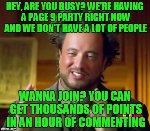 Ancient Aliens Meme | HEY, ARE YOU BUSY? WE'RE HAVING A PAGE 9 PARTY RIGHT NOW AND WE DON'T HAVE A LOT OF PEOPLE WANNA JOIN? YOU CAN GET THOUSANDS OF POINTS IN AN | image tagged in memes,ancient aliens | made w/ Imgflip meme maker
