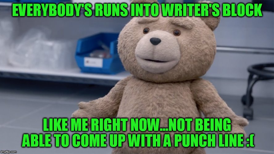 EVERYBODY'S RUNS INTO WRITER'S BLOCK LIKE ME RIGHT NOW...NOT BEING ABLE TO COME UP WITH A PUNCH LINE :( | image tagged in ted question | made w/ Imgflip meme maker