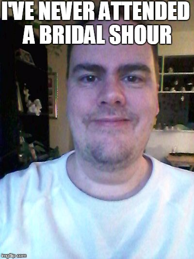 smile | I'VE NEVER ATTENDED A BRIDAL SHOUR | image tagged in smile | made w/ Imgflip meme maker