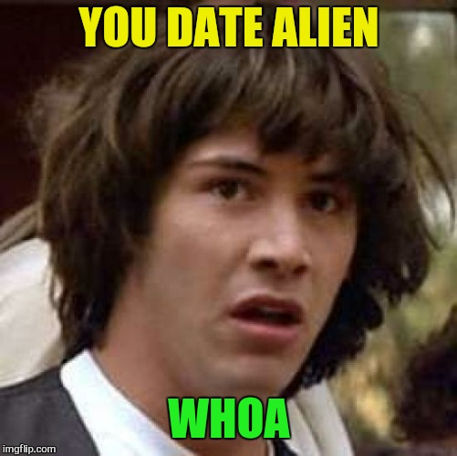Conspiracy Keanu Meme | YOU DATE ALIEN WHOA | image tagged in memes,conspiracy keanu | made w/ Imgflip meme maker