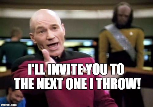 Picard Wtf Meme | I'LL INVITE YOU TO THE NEXT ONE I THROW! | image tagged in memes,picard wtf | made w/ Imgflip meme maker