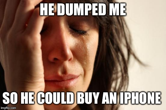 First World Problems Meme | HE DUMPED ME SO HE COULD BUY AN IPHONE | image tagged in memes,first world problems | made w/ Imgflip meme maker
