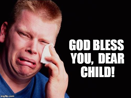 cry | GOD BLESS YOU,  DEAR CHILD! | image tagged in cry | made w/ Imgflip meme maker