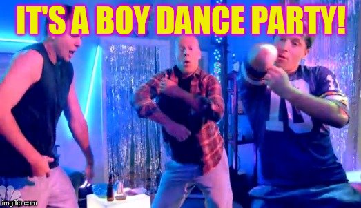 IT'S A BOY DANCE PARTY! | image tagged in boy dance party | made w/ Imgflip meme maker