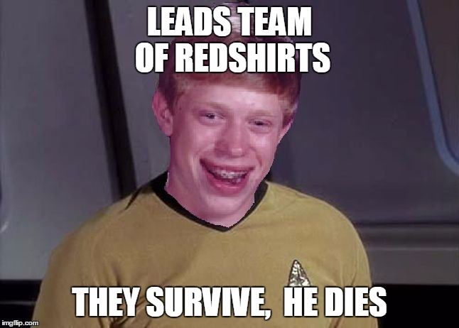 Star Trek Brian | LEADS TEAM OF REDSHIRTS THEY SURVIVE,  HE DIES | image tagged in star trek brian | made w/ Imgflip meme maker