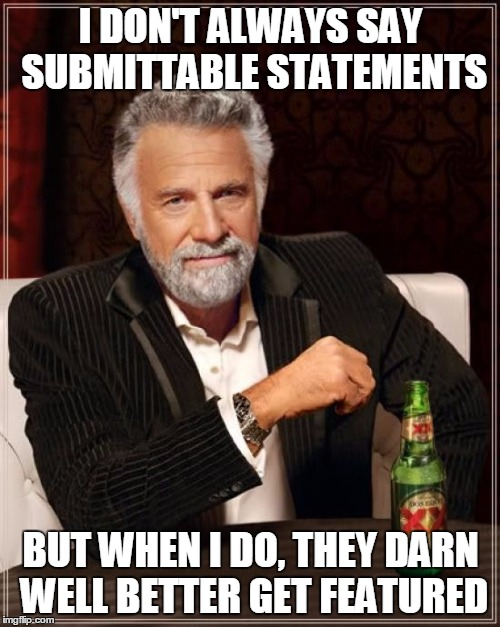 The Most Interesting Man In The World Meme | I DON'T ALWAYS SAY SUBMITTABLE STATEMENTS BUT WHEN I DO, THEY DARN WELL BETTER GET FEATURED | image tagged in memes,the most interesting man in the world | made w/ Imgflip meme maker