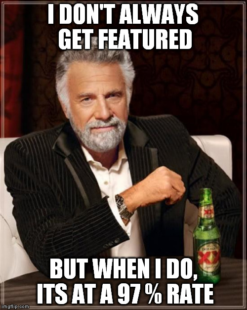 The Most Interesting Man In The World Meme | I DON'T ALWAYS GET FEATURED BUT WHEN I DO, ITS AT A 97 % RATE | image tagged in memes,the most interesting man in the world | made w/ Imgflip meme maker