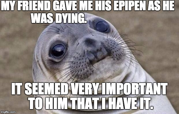 Awkward Moment Sealion Meme | MY FRIEND GAVE ME HIS EPIPEN AS HE WAS DYING. IT SEEMED VERY IMPORTANT TO HIM THAT I HAVE IT. | image tagged in memes,awkward moment sealion | made w/ Imgflip meme maker