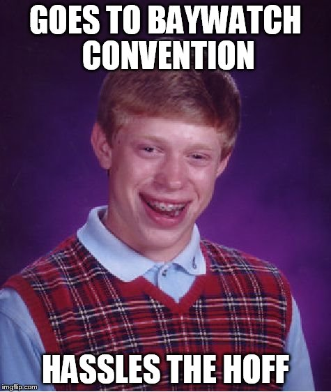 Hassled the Hoff |  GOES TO BAYWATCH CONVENTION; HASSLES THE HOFF | image tagged in memes,bad luck brian,david hasselhoff,only relevant in germany,convention | made w/ Imgflip meme maker