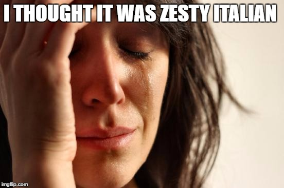 First World Problems Meme | I THOUGHT IT WAS ZESTY ITALIAN | image tagged in memes,first world problems | made w/ Imgflip meme maker
