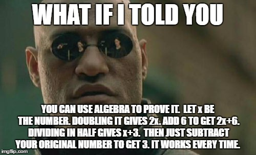 Matrix Morpheus Meme | WHAT IF I TOLD YOU YOU CAN USE ALGEBRA TO PROVE IT.  LET x BE THE NUMBER. DOUBLING IT GIVES 2x. ADD 6 TO GET 2x+6. DIVIDING IN HALF GIVES x+ | image tagged in memes,matrix morpheus | made w/ Imgflip meme maker