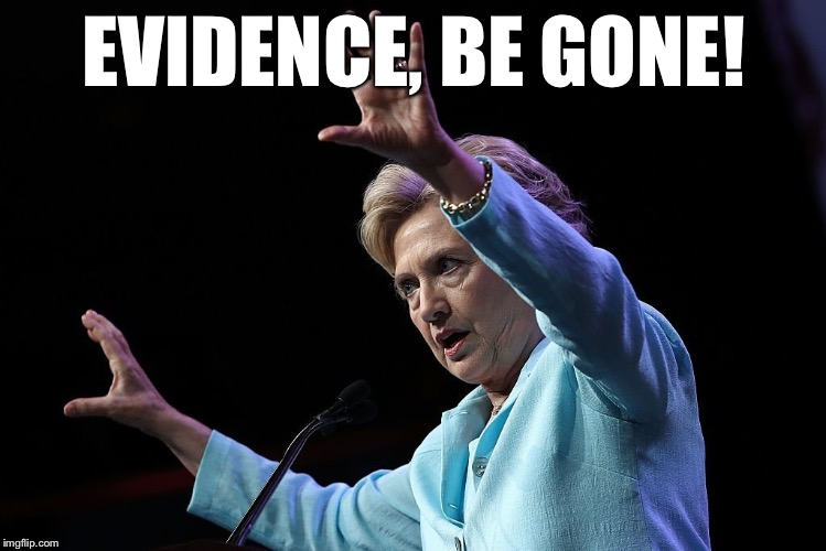 The Power Of The Dark Side | EVIDENCE, BE GONE! | image tagged in hillary clinton for jail 2016 | made w/ Imgflip meme maker