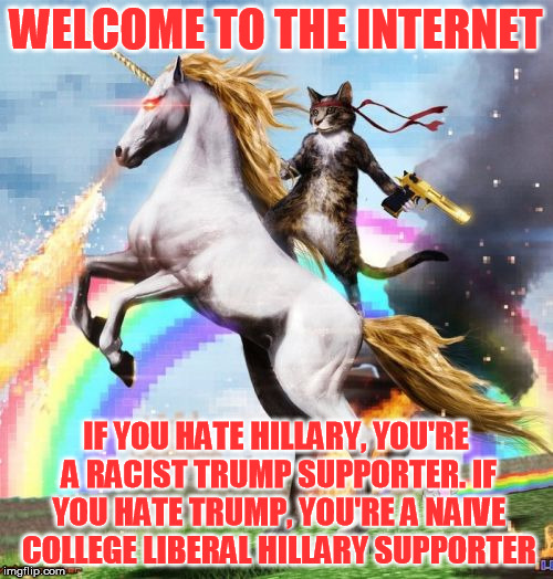 WELCOME TO THE INTERNET IF YOU HATE HILLARY, YOU'RE A RACIST TRUMP SUPPORTER. IF YOU HATE TRUMP, YOU'RE A NAIVE COLLEGE LIBERAL HILLARY SUPP | made w/ Imgflip meme maker