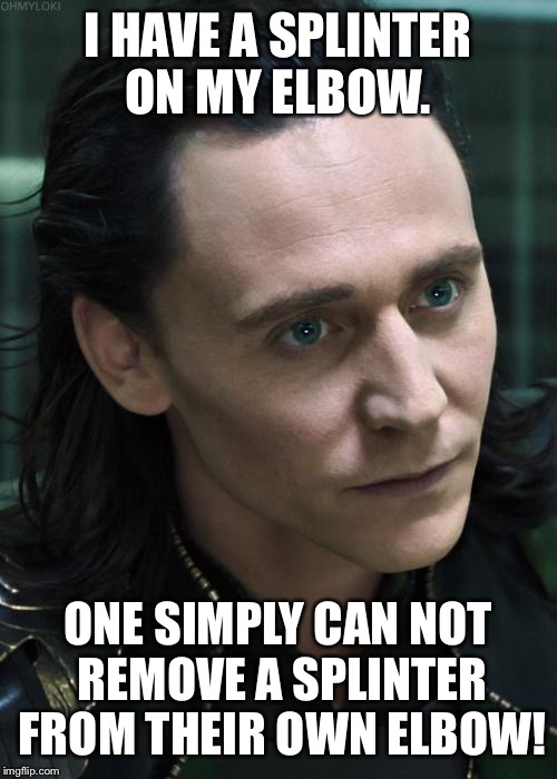 A gardening wound. My elbow hurts like crazy! Just try and imagine you have one too, it's a two person job.  | I HAVE A SPLINTER ON MY ELBOW. ONE SIMPLY CAN NOT REMOVE A SPLINTER FROM THEIR OWN ELBOW! | image tagged in memes,nice guy loki | made w/ Imgflip meme maker