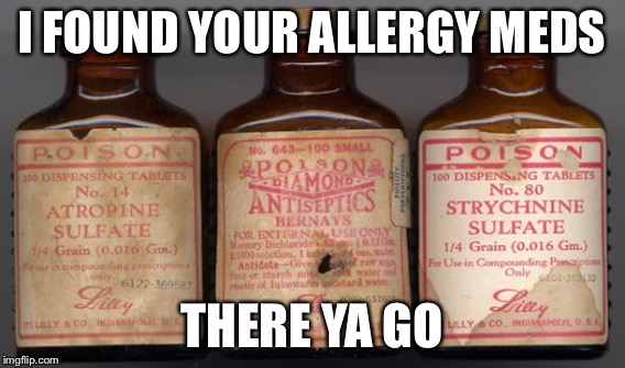 I FOUND YOUR ALLERGY MEDS THERE YA GO | made w/ Imgflip meme maker