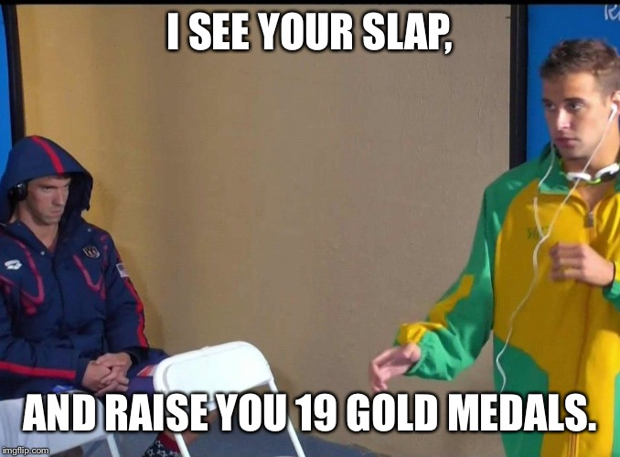 Angry Phelps |  I SEE YOUR SLAP, AND RAISE YOU 19 GOLD MEDALS. | image tagged in angry phelps | made w/ Imgflip meme maker
