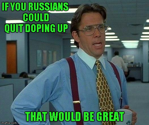 That Would Be Great Meme | IF YOU RUSSIANS COULD QUIT DOPING UP THAT WOULD BE GREAT | image tagged in memes,that would be great | made w/ Imgflip meme maker