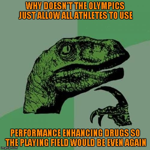 Not really, but it WOULD level the playing field again...unless one country gets better drugs than the others...LOL | WHY DOESN'T THE OLYMPICS JUST ALLOW ALL ATHLETES TO USE PERFORMANCE ENHANCING DRUGS SO THE PLAYING FIELD WOULD BE EVEN AGAIN | image tagged in memes,philosoraptor | made w/ Imgflip meme maker