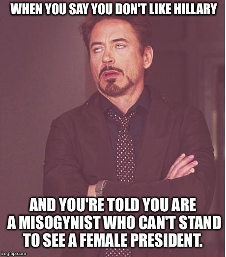 Face You Make Robert Downey Jr Meme | WHEN YOU SAY YOU DON'T LIKE HILLARY AND YOU'RE TOLD YOU ARE A MISOGYNIST WHO CAN'T STAND TO SEE A FEMALE PRESIDENT. | image tagged in memes,face you make robert downey jr | made w/ Imgflip meme maker