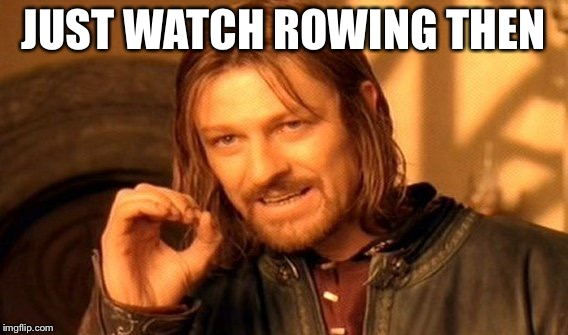 One Does Not Simply Meme | JUST WATCH ROWING THEN | image tagged in memes,one does not simply | made w/ Imgflip meme maker