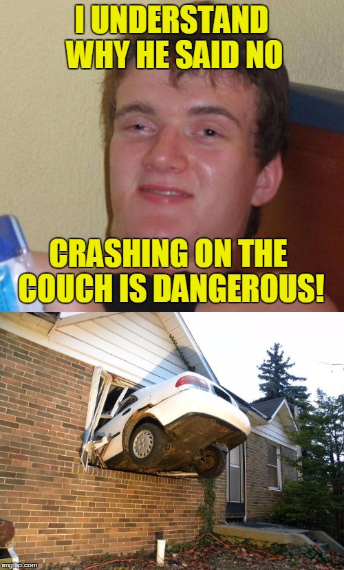 I UNDERSTAND WHY HE SAID NO CRASHING ON THE COUCH IS DANGEROUS! | made w/ Imgflip meme maker