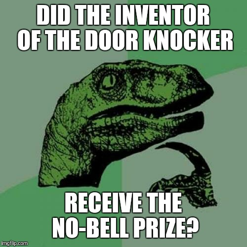 Philosoraptor Meme | DID THE INVENTOR OF THE DOOR KNOCKER RECEIVE THE NO-BELL PRIZE? | image tagged in memes,philosoraptor | made w/ Imgflip meme maker