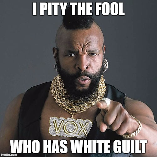 Mr T Pity The Fool |  I PITY THE FOOL; WHO HAS WHITE GUILT | image tagged in memes,mr t pity the fool | made w/ Imgflip meme maker