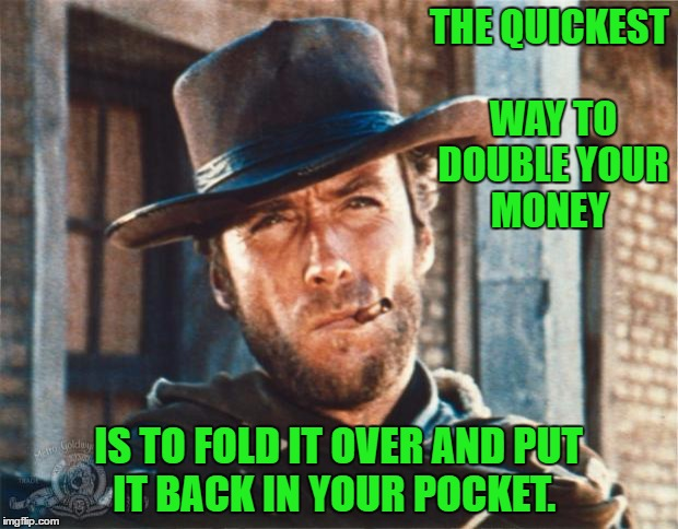 Clint Eastwood-Philosopher | THE QUICKEST WAY TO DOUBLE YOUR MONEY IS TO FOLD IT OVER AND PUT IT BACK IN YOUR POCKET. | image tagged in clint eastwood,memes,humor,western | made w/ Imgflip meme maker