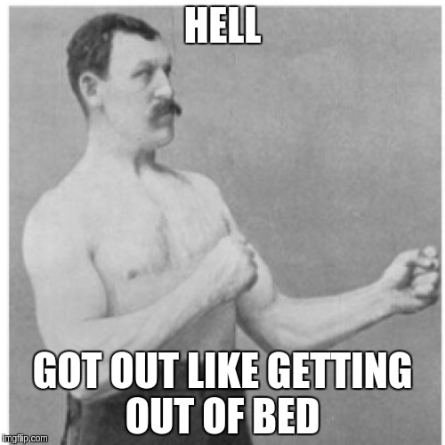 Overly Manly Man Meme | HELL GOT OUT LIKE GETTING OUT OF BED | image tagged in memes,overly manly man | made w/ Imgflip meme maker