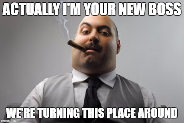 ACTUALLY I'M YOUR NEW BOSS WE'RE TURNING THIS PLACE AROUND | made w/ Imgflip meme maker