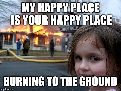 I have IM'd this to 581 different people today. Who's next? |  MY HAPPY PLACE IS YOUR HAPPY PLACE; BURNING TO THE GROUND | image tagged in memes,disaster girl,unhappy people | made w/ Imgflip meme maker