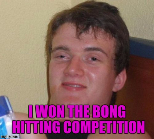 10 Guy Meme | I WON THE BONG HITTING COMPETITION | image tagged in memes,10 guy | made w/ Imgflip meme maker