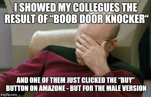 "Captain Picard Facepalm Meme | I SHOWED MY COLLEGUES THE RESULT OF ""BOOB DOOR KNOCKER"" AND ONE OF THEM JUST CLICKED THE ""BUY"" BUTTON ON AMAZONE - BUT FOR THE MALE VERSION 