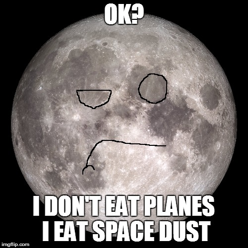 OK? I DON'T EAT PLANES I EAT SPACE DUST | made w/ Imgflip meme maker