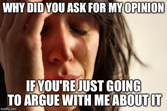Anyone else have this problem | WHY DID YOU ASK FOR MY OPINION IF YOU'RE JUST GOING TO ARGUE WITH ME ABOUT IT | image tagged in memes,first world problems | made w/ Imgflip meme maker
